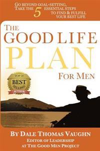 The Good Life Plan for Men: Go Beyond Goal-Setting, Take the 5 Essential Steps to Find & Fulfill Your Good Life
