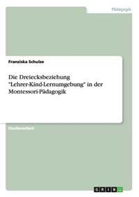 "Die Dreiecksbeziehung ""Lehrer-Kind-Lernumgebung"" in Der Montessori-Padagogik"