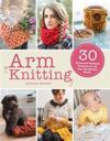Arm Knitting: 30 Home and Fashion Projects for All Your No-Needle Needs