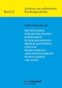 """Die Seelsorge für die deutschen Katholiken in der Polnischen Diözese Kattowitz und das Diözesanblatt """"Der Sonntagsbote"""" in den Jahren 1925-1939/41"""