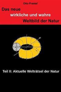 Das Neue, Wirkliche Und Wahre Weltbild Der Natur II: Teil II Die Aktuellen Weltratsel Der Natur