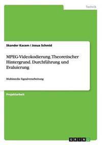 MPEG-Videokodierung. Theoretischer Hintergrund. Durchfuhrung Und Evaluierung