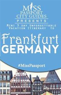 Miss Passport City Guides Presents: Mini 3 Day Unforgettable Vacation Itinerary to Frankfurt, Germany
