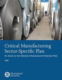 Critical Manufacturing Sector-Specific Plan: An Annex to the National Infrastructure Protection Plan: 2010
