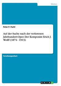 Auf Der Suche Nach Der Verlorenen Jahrhundert-Oper. Der Komponist Erich J. Wolff (1874 - 1913)