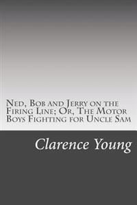 Ned, Bob and Jerry on the Firing Line; Or, the Motor Boys Fighting for Uncle Sam
