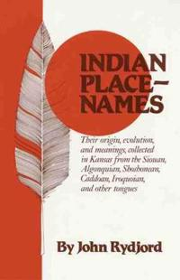 Indian Place-Names: Their Origin, Evolution, and Meanings, Collected in Kansas from the Siouan, Algonquian, Shoshonean, Caddoan, Iroquoian