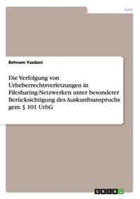 Die Verfolgung Von Urheberrechtsverletzungen in Filesharing-Netzwerken Unter Besonderer Berucksichtigung Des Auskunftsanspruchs Gem.  101 Urhg