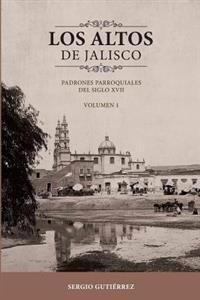 Los Altos de Jalisco: Padrones Parroquiales del Siglo XVII Volumen 1