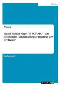 "Laszlo Moholy-Nagy ""Typofoto"" - Am Beispiel Des Filmmanuskripts ""Dynamik Der Grostadt"""