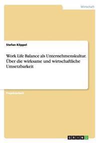 Work Life Balance ALS Unternehmenskultur. Uber Die Wirksame Und Wirtschaftliche Umsetzbarkeit