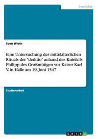 """Eine Untersuchung Des Mittelalterlichen Rituals Der """"Deditio"""" Anhand Des Kniefalls Philipp Des Gromutigen VOR Kaiser Karl V. in Halle Am 19. Juni 1547"""