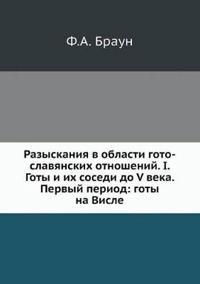 Razyskaniya V Oblasti Goto-Slavyanskih Otnoshenij. I. Goty I Ih Sosedi Do V Veka. Pervyj Period