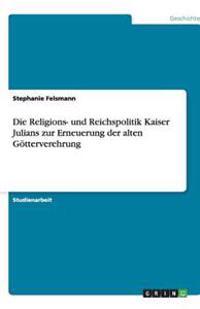 Die Religions- Und Reichspolitik Kaiser Julians Zur Erneuerung Der Alten Gotterverehrung