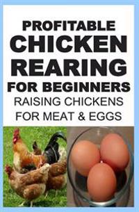 Profitable Chicken Rearing for Beginners: Raising Chickens for Meat and Eggs & Markets and Marketing Strategies