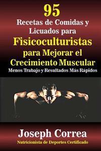 95 Recetas de Comidas y Licuados Para Fisicoculturistas Para Mejorar El Crecimiento Muscular: Menos Trabajo y Resultados Mas Rapidos