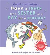 Would You Rather Have a Shark for a Sister or a Ray for a Brother?: Pick Your Answer and Learn about Sharks!