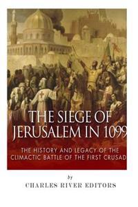 The Siege of Jerusalem in 1099: The History and Legacy of the Climactic Battle of the First Crusade