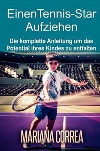 Einen Tennis-Star Aufziehen: Die Komplette Anleitung Um Das Potential Ihres Kindes Zu Entfalten