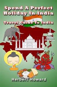 Spend a Perfect Holiday in India ? Travel Guide to India