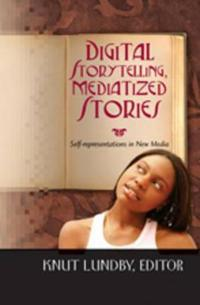 Digital Storytelling, Mediatized Stories: Self-Representations in New Media