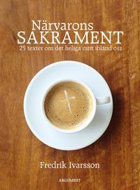 Närvarons sakrament : 25 texter om det heliga mitt ibland oss - Fredrik Ivarsson pdf epub