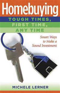 Homebuying: Tough Times, First Time, Any Time: Smart Ways to Make a Sound Investment