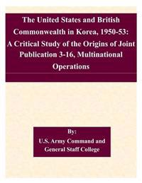The United States and British Commonwealth in Korea, 1950-53: A Critical Study of the Origins of Joint Publication 3-16, Multinational Operations