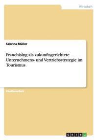 Franchising ALS Zukunftsgerichtete Unternehmens- Und Vertriebsstrategie Im Tourismus