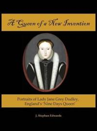 A Queen of a New Invention: Portraits of Lady Jane Grey Dudley, England's Nine Days Queen