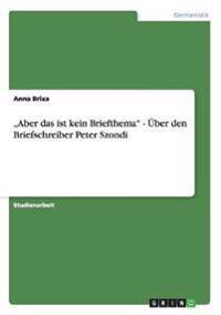 """""""Aber Das Ist Kein Briefthema - Uber Den Briefschreiber Peter Szondi"""