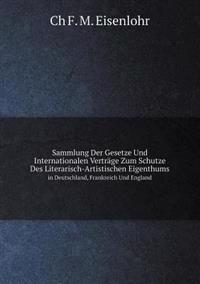 Sammlung Der Gesetze Und Internationalen Vertrage Zum Schutze Des Literarisch-Artistischen Eigenthums in Deutschland, Frankreich Und England