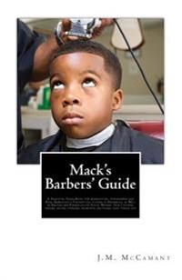 Mack's Barbers' Guide: A Practical Hand-Book, for Apprentices, Journeymen and Boss, Embracing a Theoretical Course in Barbering, as Well as R