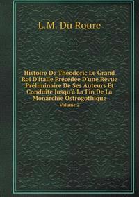 Histoire de Theodoric Le Grand Roi D'Italie Precedee D'Une Revue Preliminaire de Ses Auteurs Et Conduite Jusqu'a La Fin de La Monarchie Ostrogothique Volume 2