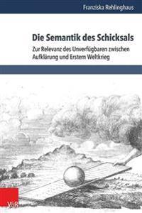 Die Semantik Des Schicksals: Zur Relevanz Des Unverfugbaren Zwischen Aufklarung Und Erstem Weltkrieg