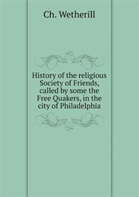 History of the Religious Society of Friends, Called by Some the Free Quakers, in the City of Philadelphia