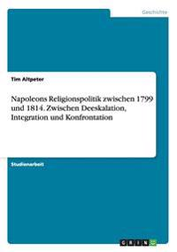 Napoleons Religionspolitik Zwischen 1799 Und 1814. Zwischen Deeskalation, Integration Und Konfrontation
