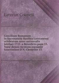 Concilium Romanum in Sacrosancta Basilica Lateranensi Celebratum Anno Universalis Jubilaei 1725. a Benedicto Papa 13. Nunc Denuo Recusum Regnante Sanctissimo D.N. Clemente 13