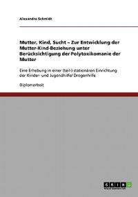 Mutter, Kind, Sucht. Zur Entwicklung Der Mutter-Kind-Beziehung Unter Berucksichtigung Der Polytoxikomanie Der Mutter