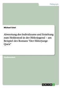 Abwertung Des Individuums Und Erziehung Zum Heldentod in Der Hitlerjugend - Am Beispiel Des Romans Der Hitlerjunge Quex