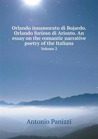 Orlando Innamorato Di Bojardo. Orlando Furioso Di Ariosto. an Essay on the Romantic Narrative Poetry of the Italians Volume 2