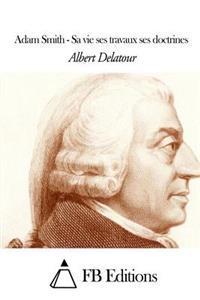 Adam Smith - Sa Vie Ses Travaux Ses Doctrines