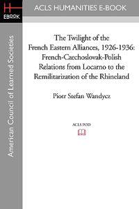The Twilight of the French Eastern Alliances, 1926-1936: French-Czechoslovak-Polish Relations from Locarno to the Remilitarization of the Rhineland