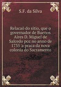 Relacao Do Sitio, Que O Governador de Buenos Aires D. Miguel de Salcedo Poz No Anno de 1735 'a Praca Da Nova Colonia Do Sacramento