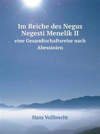 Im Reiche Des Negus Negesti Menelik II Eine Gesandtschaftsreise Nach Abessinien