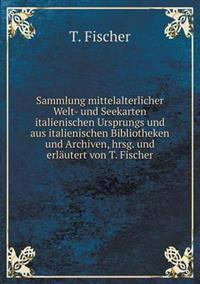 Sammlung Mittelalterlicher Welt- Und Seekarten Italienischen Ursprungs Und Aus Italienischen Bibliotheken Und Archiven, Hrsg. Und Erlautert Von T. Fischer