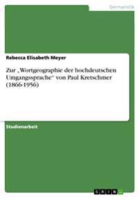 """Zur """"Wortgeographie Der Hochdeutschen Umgangssprache Von Paul Kretschmer (1866-1956)"""