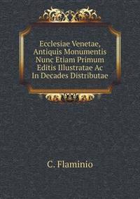 Ecclesiae Venetae, Antiquis Monumentis Nunc Etiam Primum Editis Illustratae AC in Decades Distributae