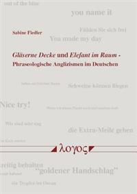 Glaserne Decke Und Elefant Im Raum: Phraseologische Anglizismen Im Deutschen