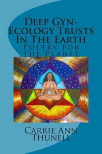 Deep GYN-Ecology Trusts in the Earth: Poetry for the Planet